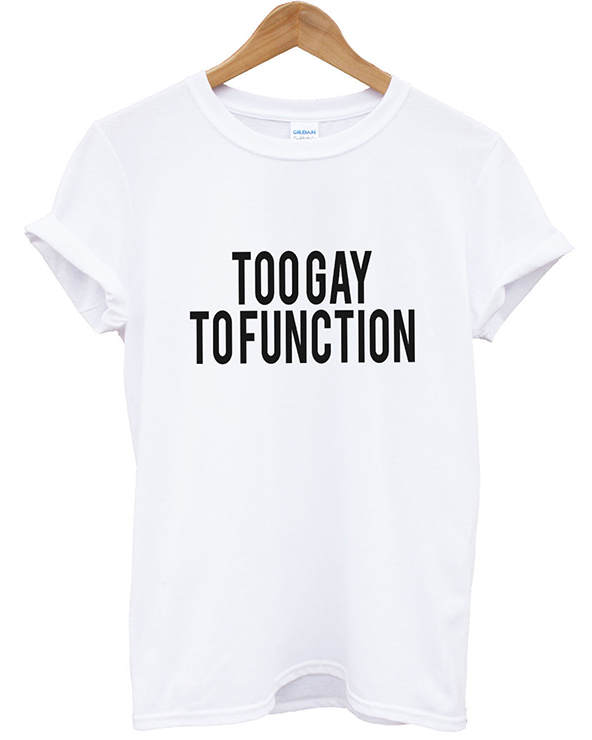 too gay to function t-shirt, too gay to function, gay pride, gay pride t-shirt,